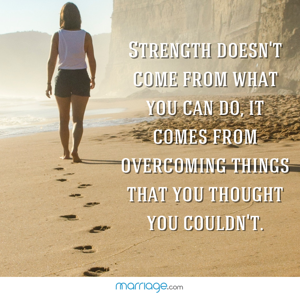 Strength doesn't come from what you can do, it comes from overcoming things that you thought you couldn't.