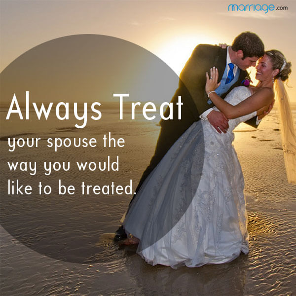 Always treat your spouse the way you would like to be treated.