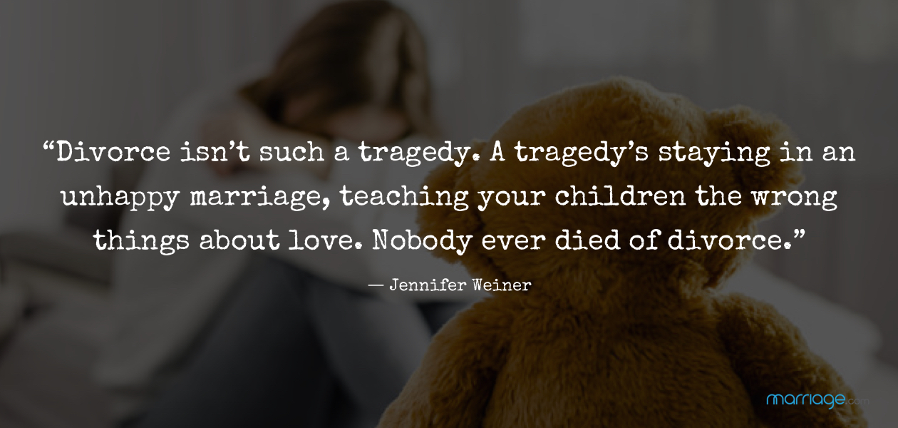 """Divorce isn't such a tragedy. A tragedy's staying in an unhappy marriage, teaching your children the wrong things about love. Nobody ever died of divorce.""― Jennifer Weiner"