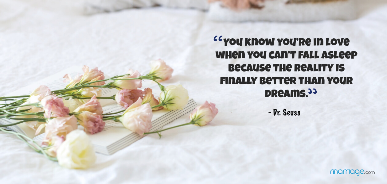 """You know you're in love when you can't fall asleep because the reality is finally better than your dreams.""- Dr. Seuss"
