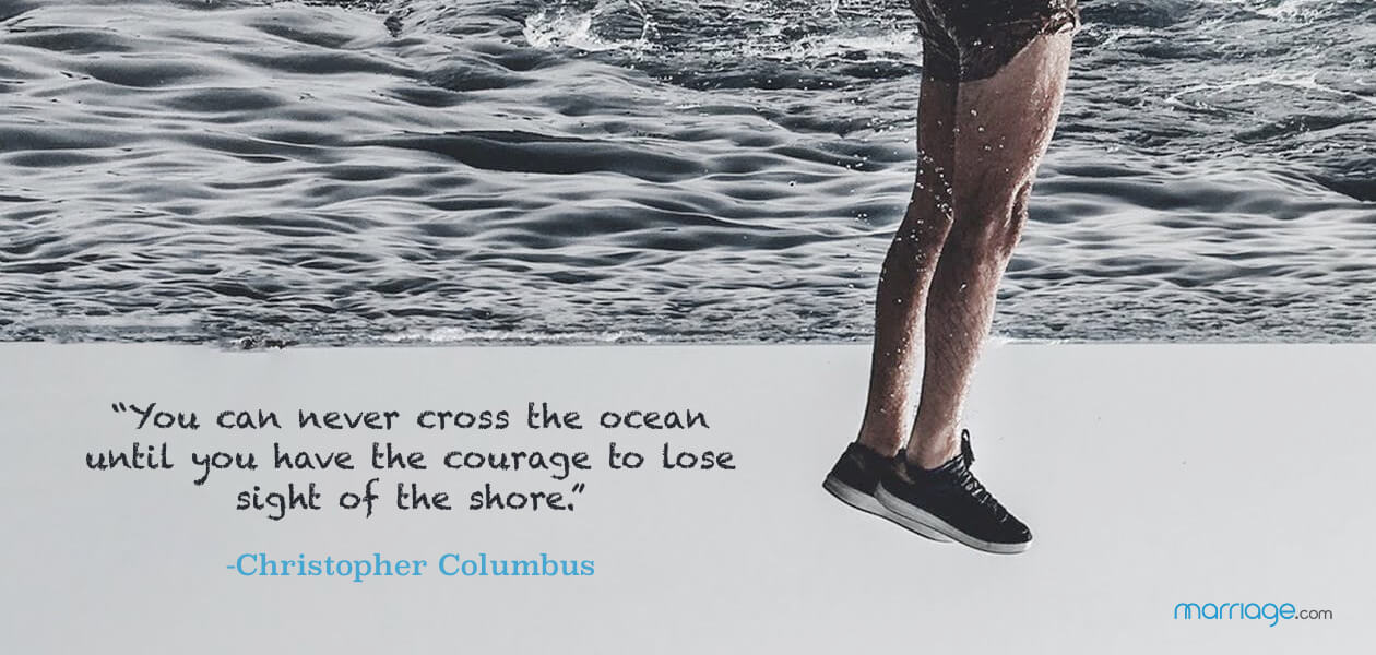 """You can never cross the ocean until you have the courage to lose sight of the shore."" -Christopher Columbus"