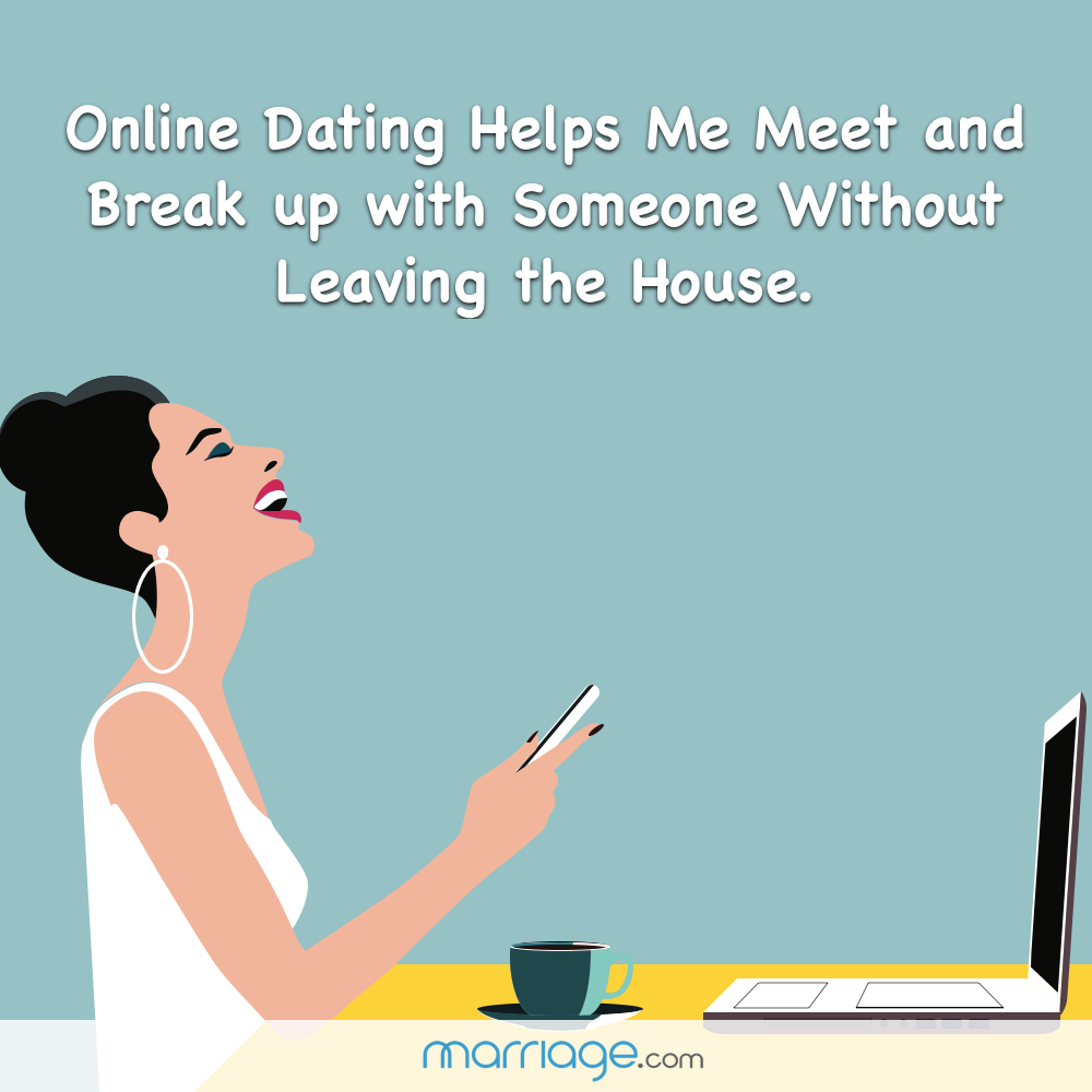 Online Dating Helps Me Meet and Break up with Someone Without Leaving the House.
