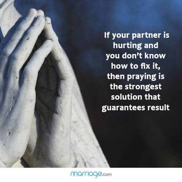 If your partner is hurting and you don't know how to fix it, then  Praying is the strongest solution that guarantees result!