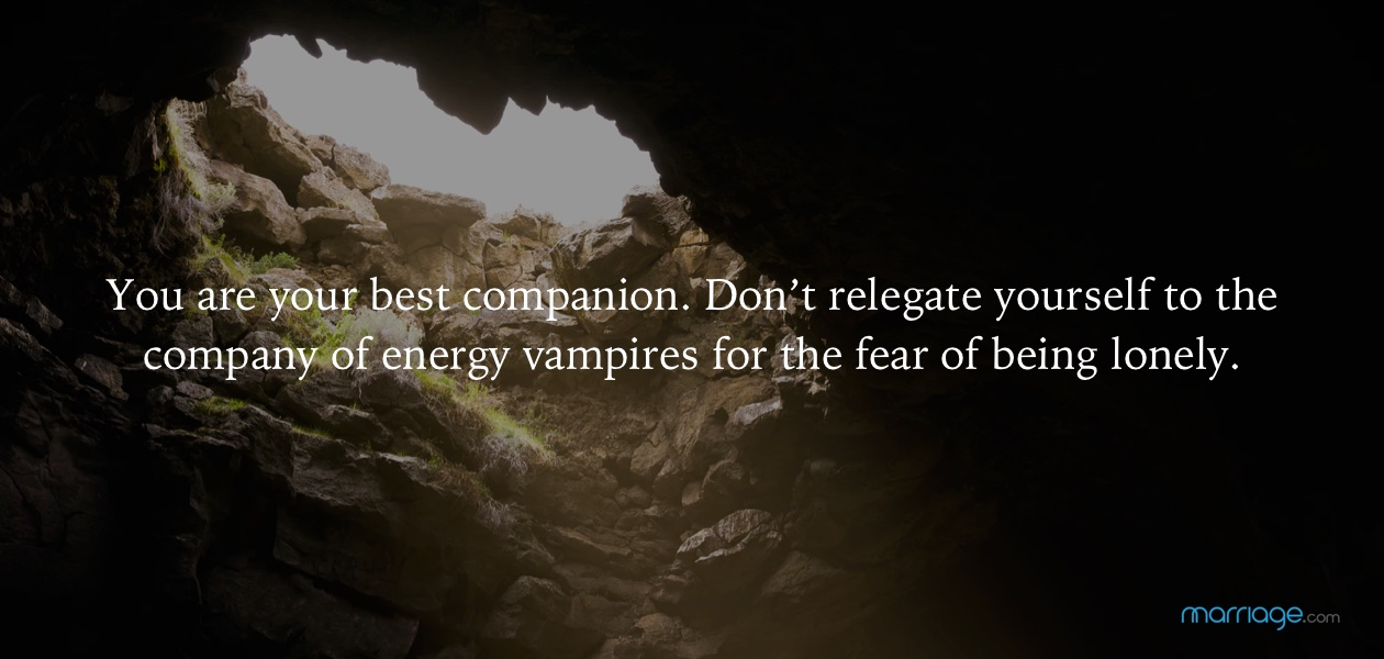 You are your best companion. Don't relegate yourself to the company of energy vampires for the fear of being lonely.
