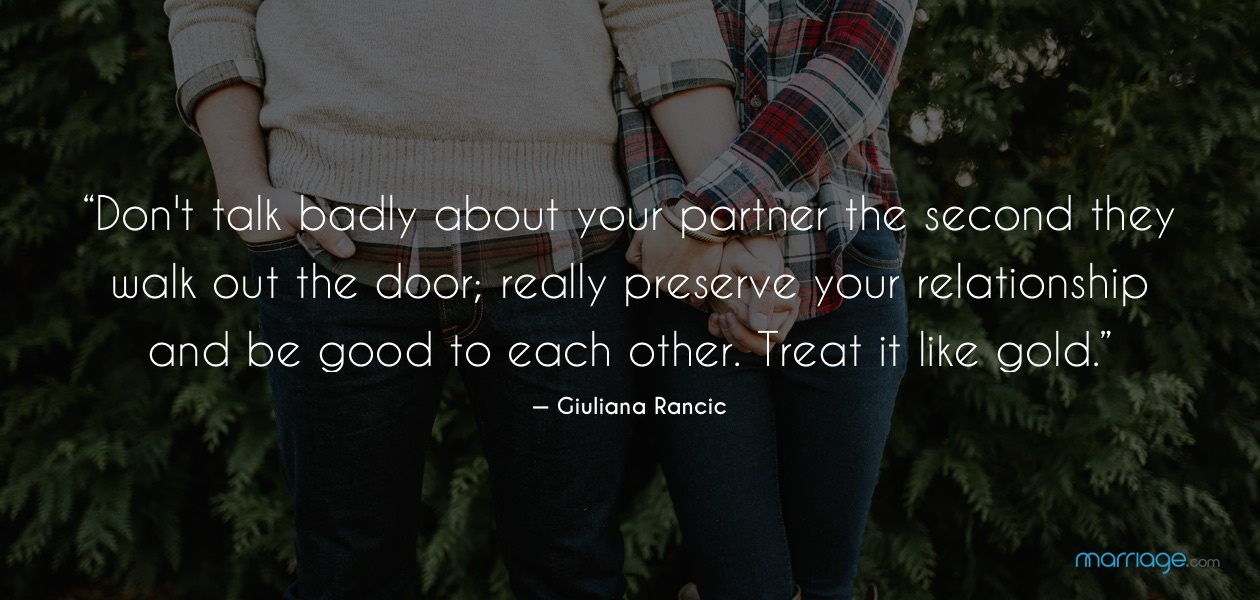 """""""Don't talk badly about your partner the second they walk out the door; really preserve your relationship and be good to each other. Treat it like gold."""" — Giuliana Rancic"""