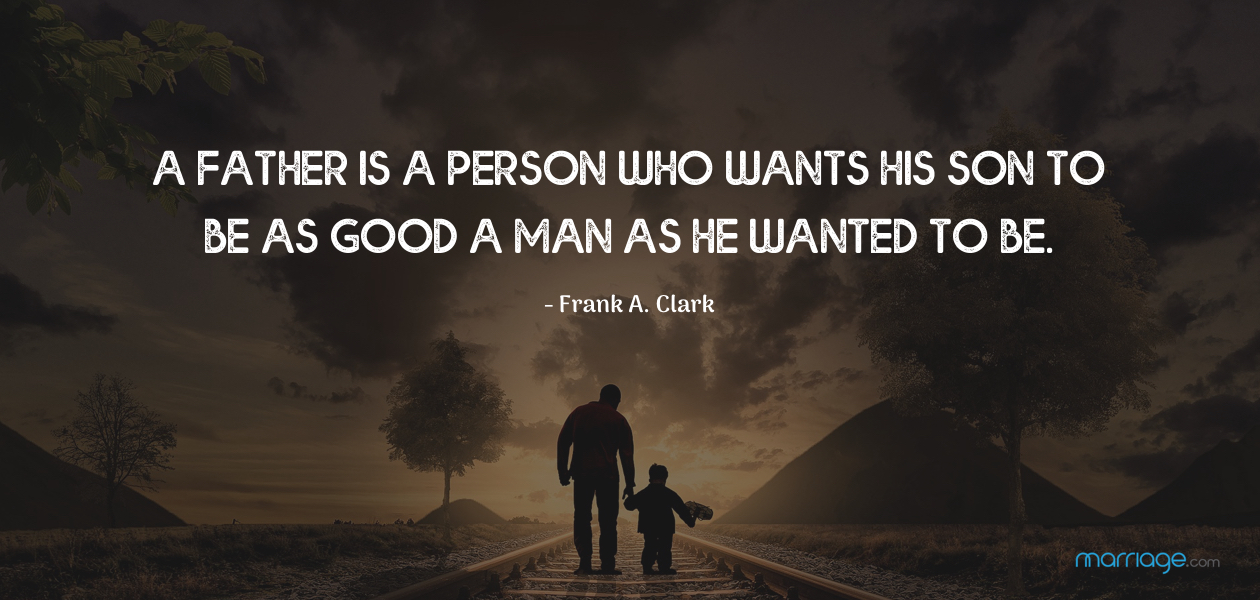 A father is a person who wants his son to be as good a man as he wanted to be. - Frank A. Clark