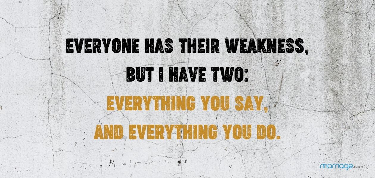 Everyone has their weakness, but I have two: everything you say, and everything you do.