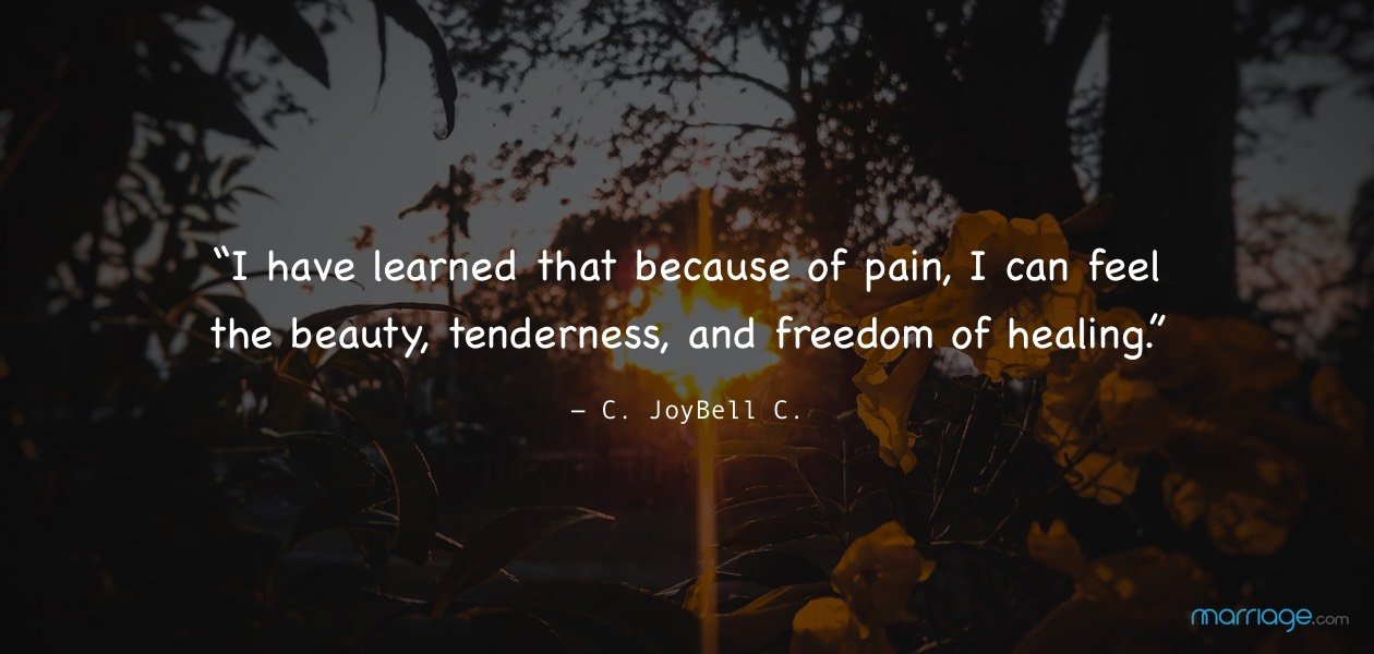 """I have learned that because of pain, I can feel the beauty, tenderness, and freedom of healing.""― C. JoyBell C."