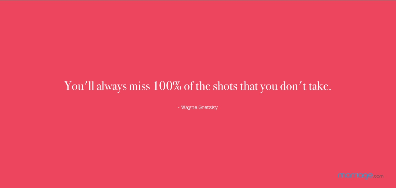 You'll always miss 100% of the shots that you don't take. - Wayne Gretzky