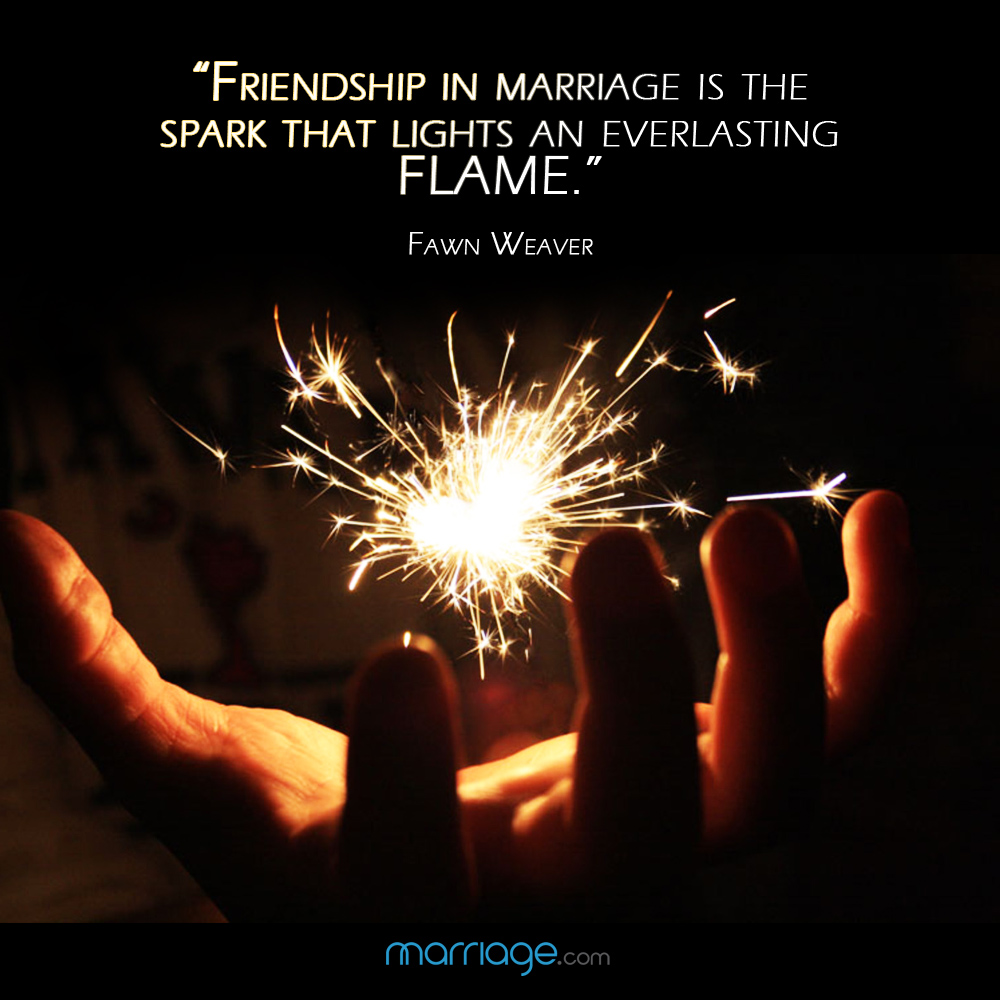 """Friendship in marriage is the spark that lights an everlasting flame.\"" - Fawn Weaver"