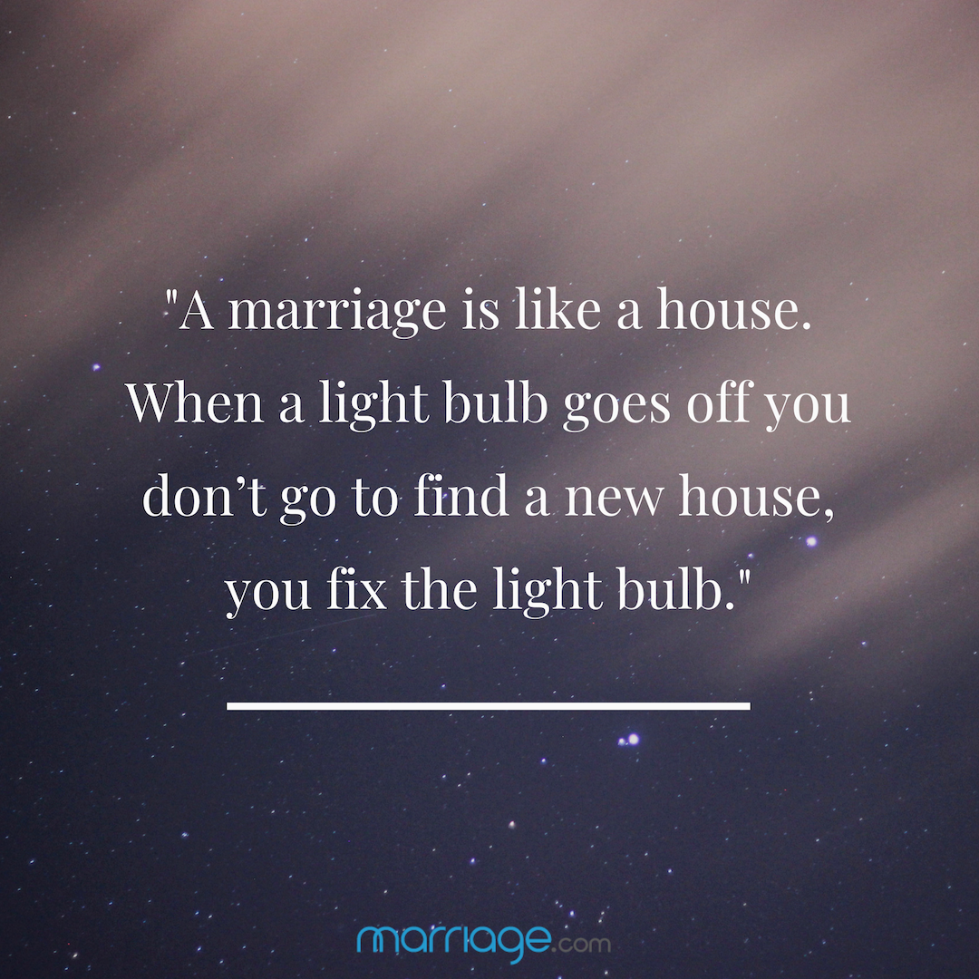 """A marriage is like a house. When a light bulb goes off you don't go to find a new house, you fix the light bulb.\"""