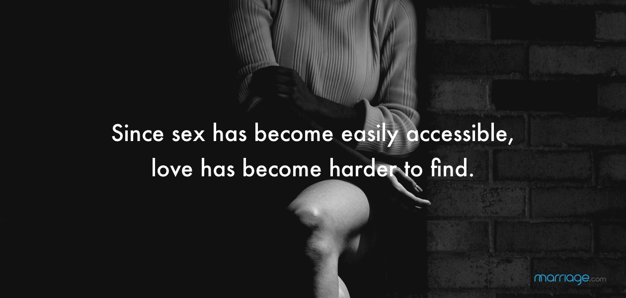 Since sex has become easily accessible, love has become harder to find.