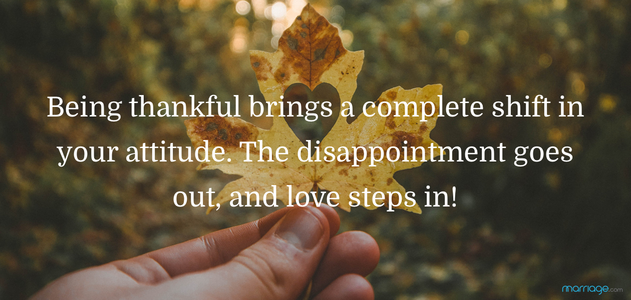 Being thankful brings a complete shift in your attitude. The disappointment goes out, and love steps in!