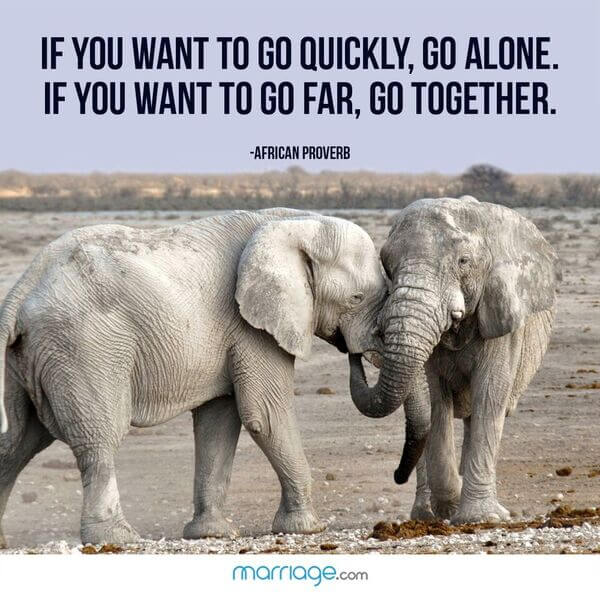 If you want to go quickly, go alone. If you want to go far, go together. - African proverb