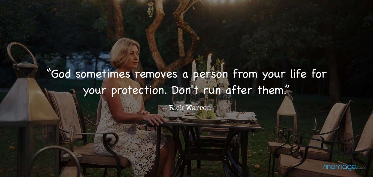 """God sometimes removes a person from your life for your protection. Don't run after them.""― Rick Warren"
