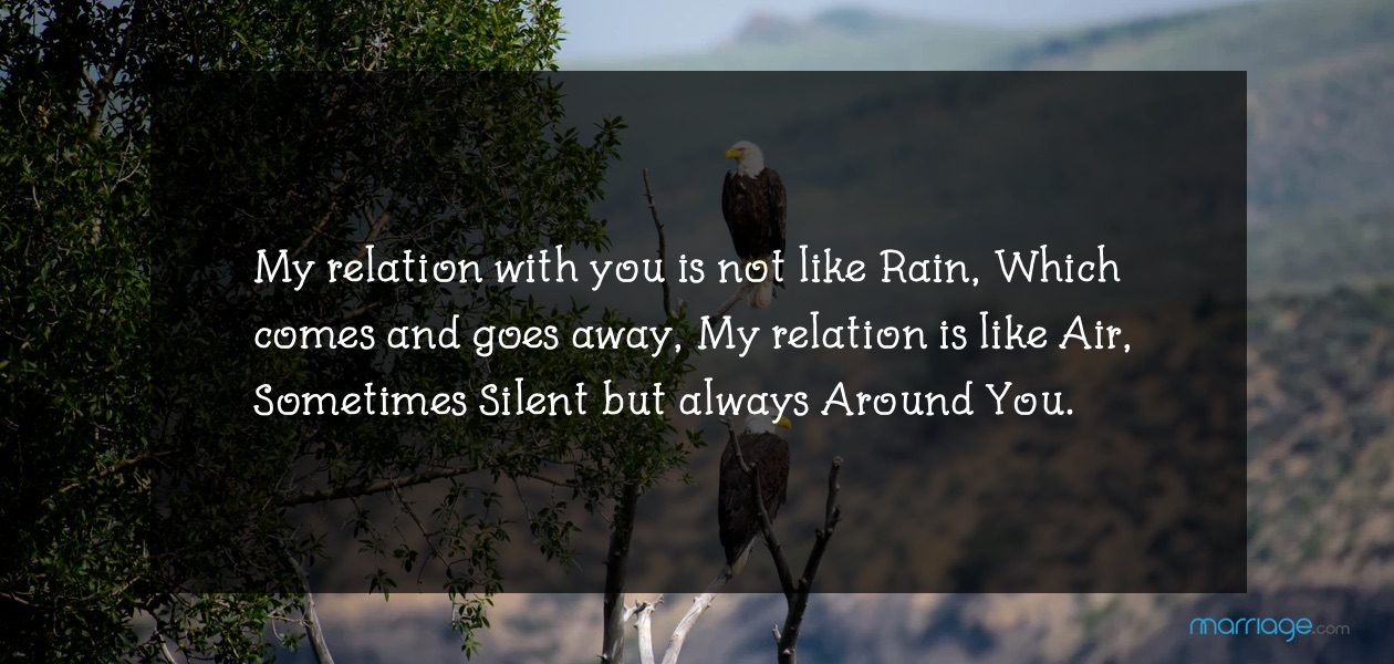 My relation with you is not like Rain, Which comes and goes away, My relation is like Air, Sometimes Silent but always Around You.