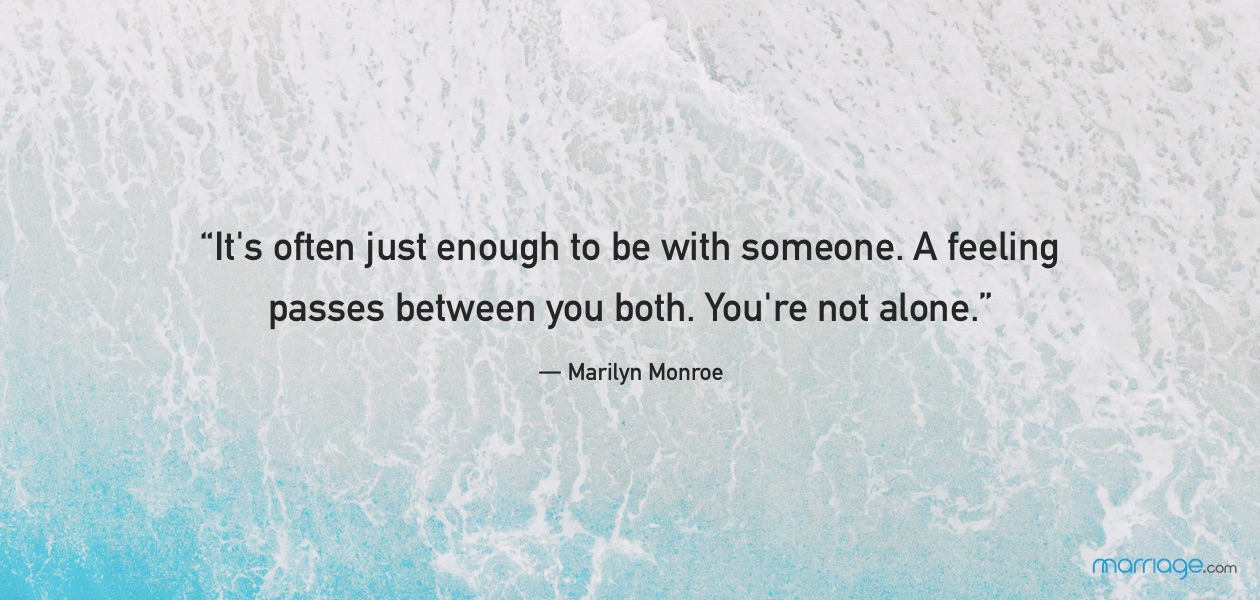 """It\'s often just enough to be with someone. A feeling passes between you both. You\'re not alone.""― Marilyn Monroe"