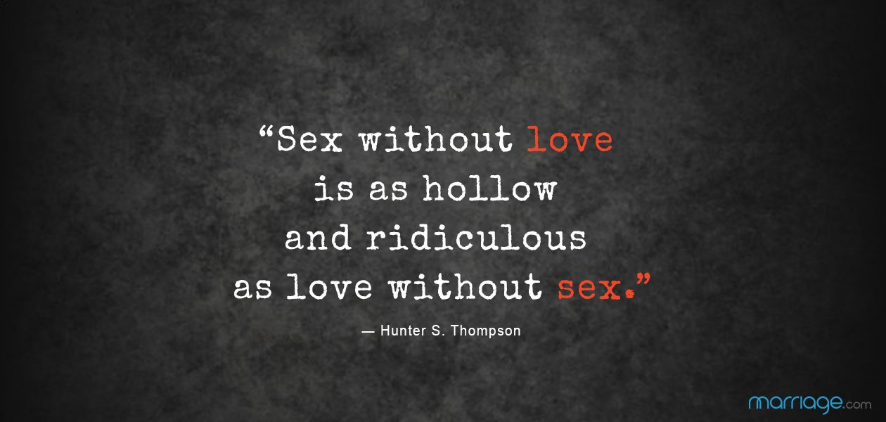 """""""Sex without love is as hollow and ridiculous as love without sex."""" ― Hunter S. Thompson"""
