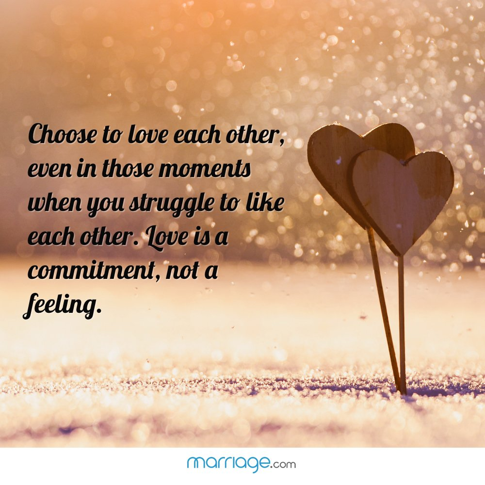 Choose to love each other, even in those moments when you struggle to like each other. Love is a commitment, not a feeling.