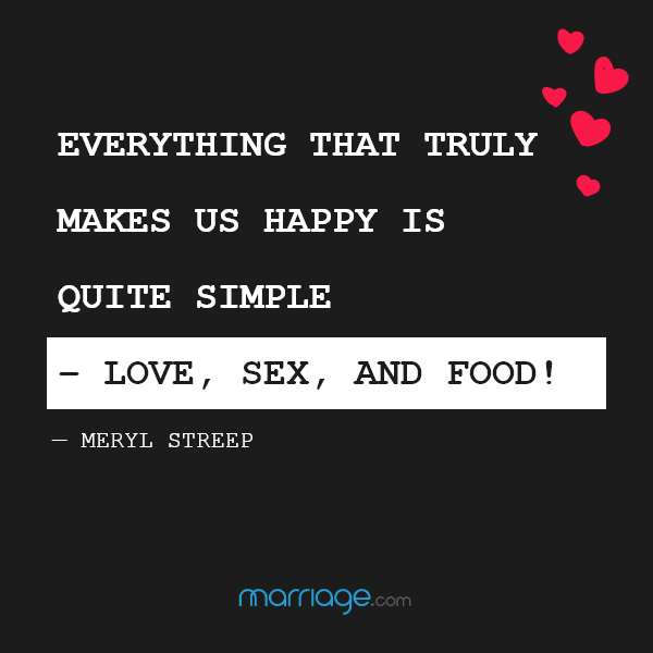 Everything that truly makes us happy is quite simple – love, sex, and food! — Meryl Streep