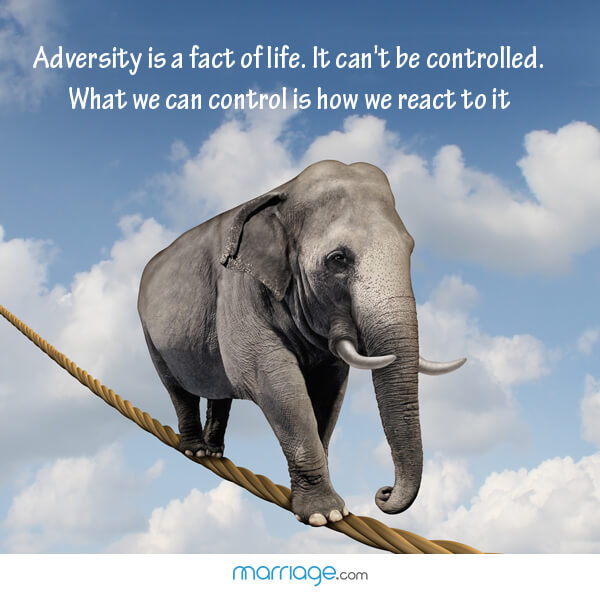 Adversity is a fact of life. It can't be controlled. What we can control is how we react to it