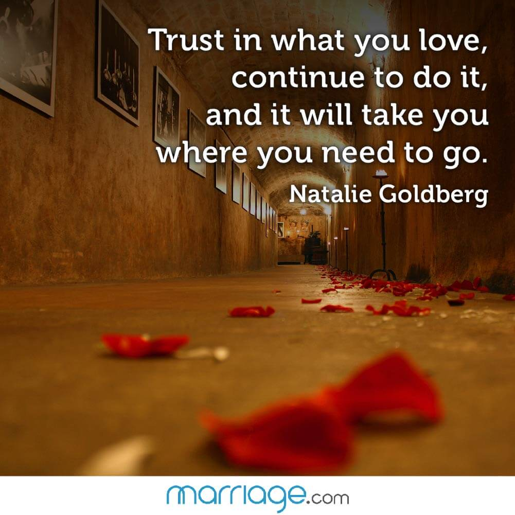 Trust in what you love, continue to do it, and it will take you where you need to go. Natalie Goldberg,