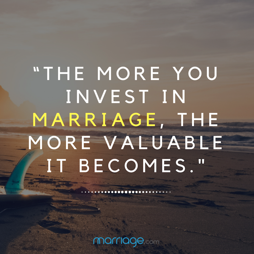 """THE MORE YOU INVEST IN MARRIAGE, THE MORE VALUABLE IT BECOMES.\"""