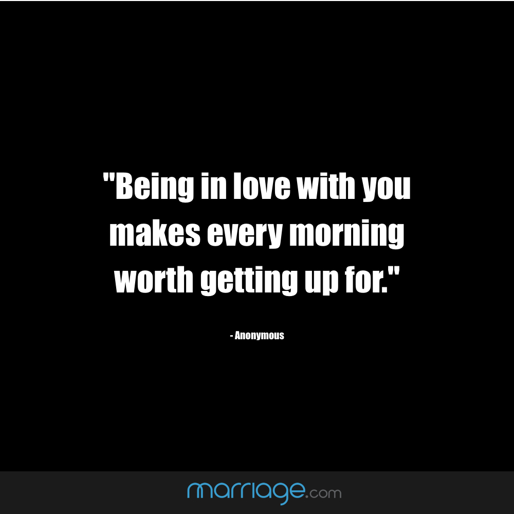 """Being in love with you makes every morning worth getting up for.\"" ― Anonymous"
