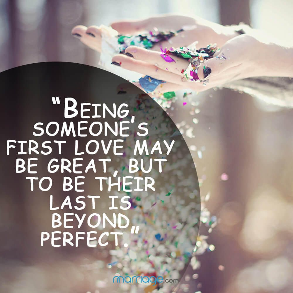 """Being someone\'s first love may be great, but to be their last is beyond perfect.\"""