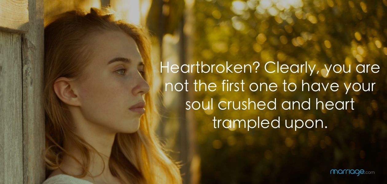 Heartbroken? Clearly, you are not the first one to have your soul crushed and heart trampled upon.