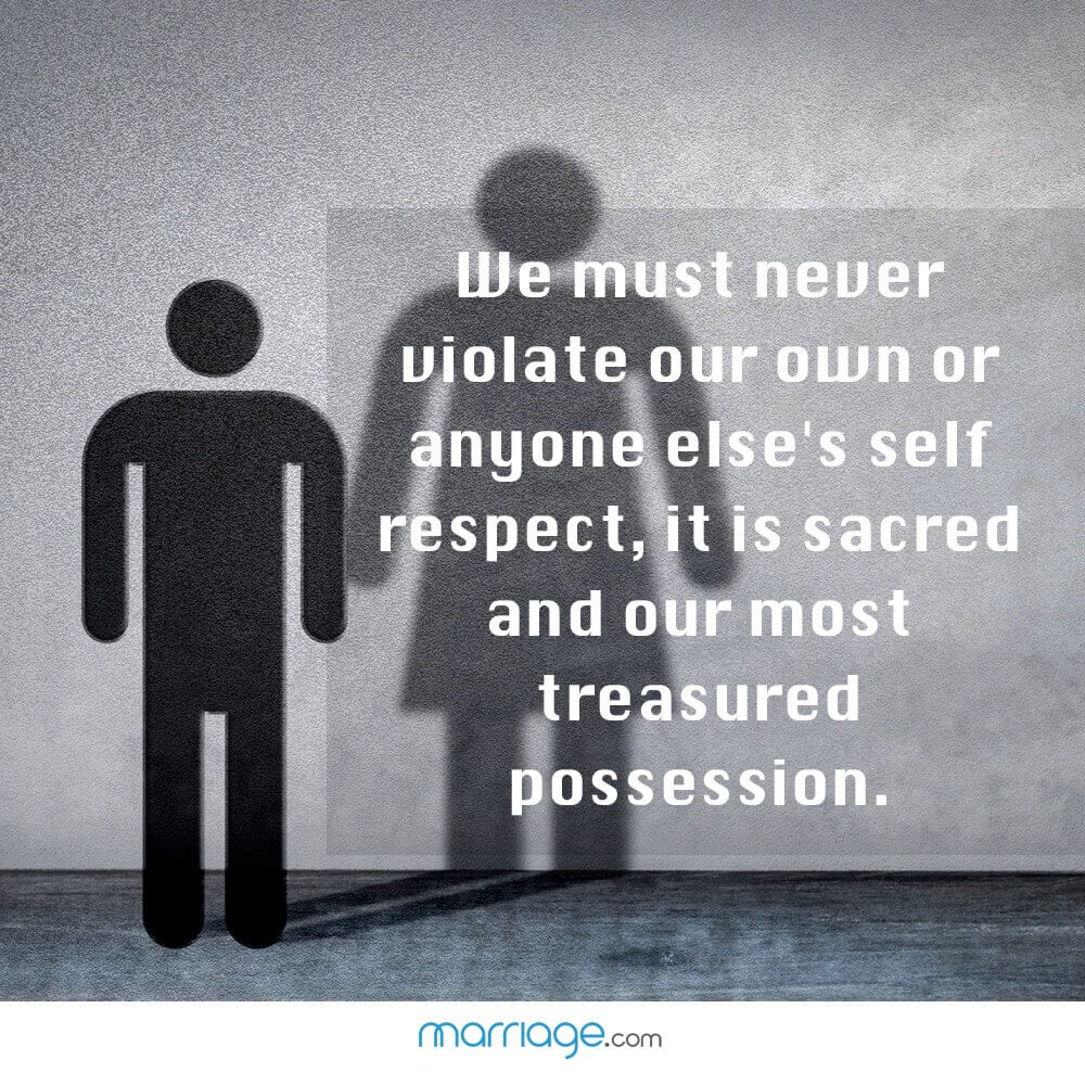 We must never violate our own or anyone else's self respect, it is sacred and our most treasured possession.