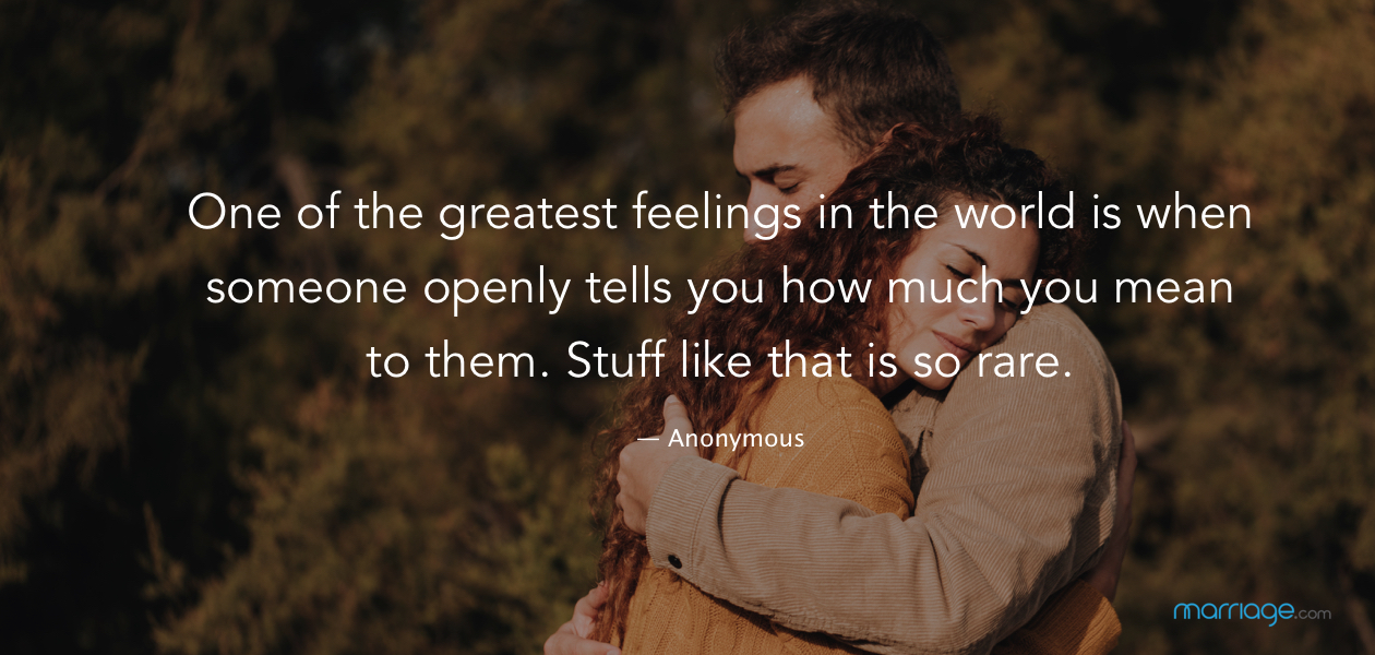 One of the greatest feelings in the world is when someone openly tells you how much you mean to them. Stuff like that is so rare. — Anonymous