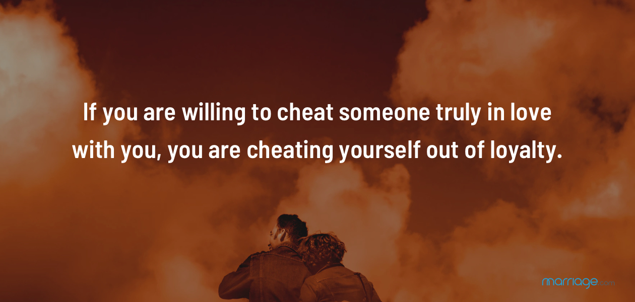 If you are willing to cheat someone truly in love with you, you are cheating yourself out of loyalty.