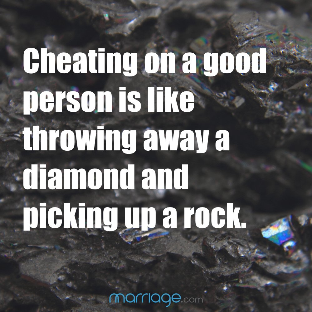 """Cheating on a good person is like throwing away a diamond and picking up a rock."""