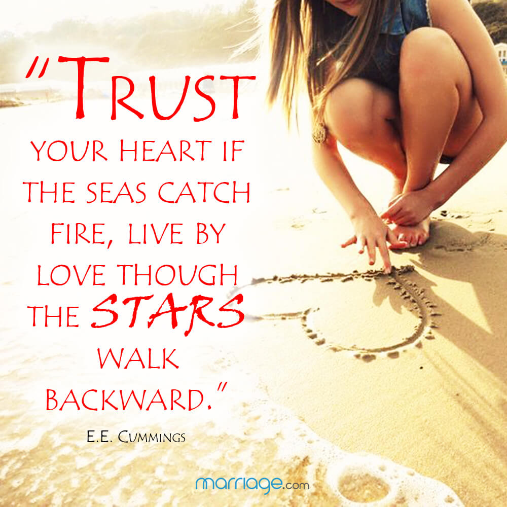 """Trust your heart if the seas catch fire, live by love though the stars walk backward."" E. E. Cummings"
