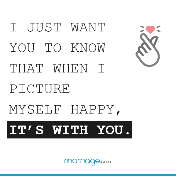 I just want you to know that when I picture myself happy, it's with you.