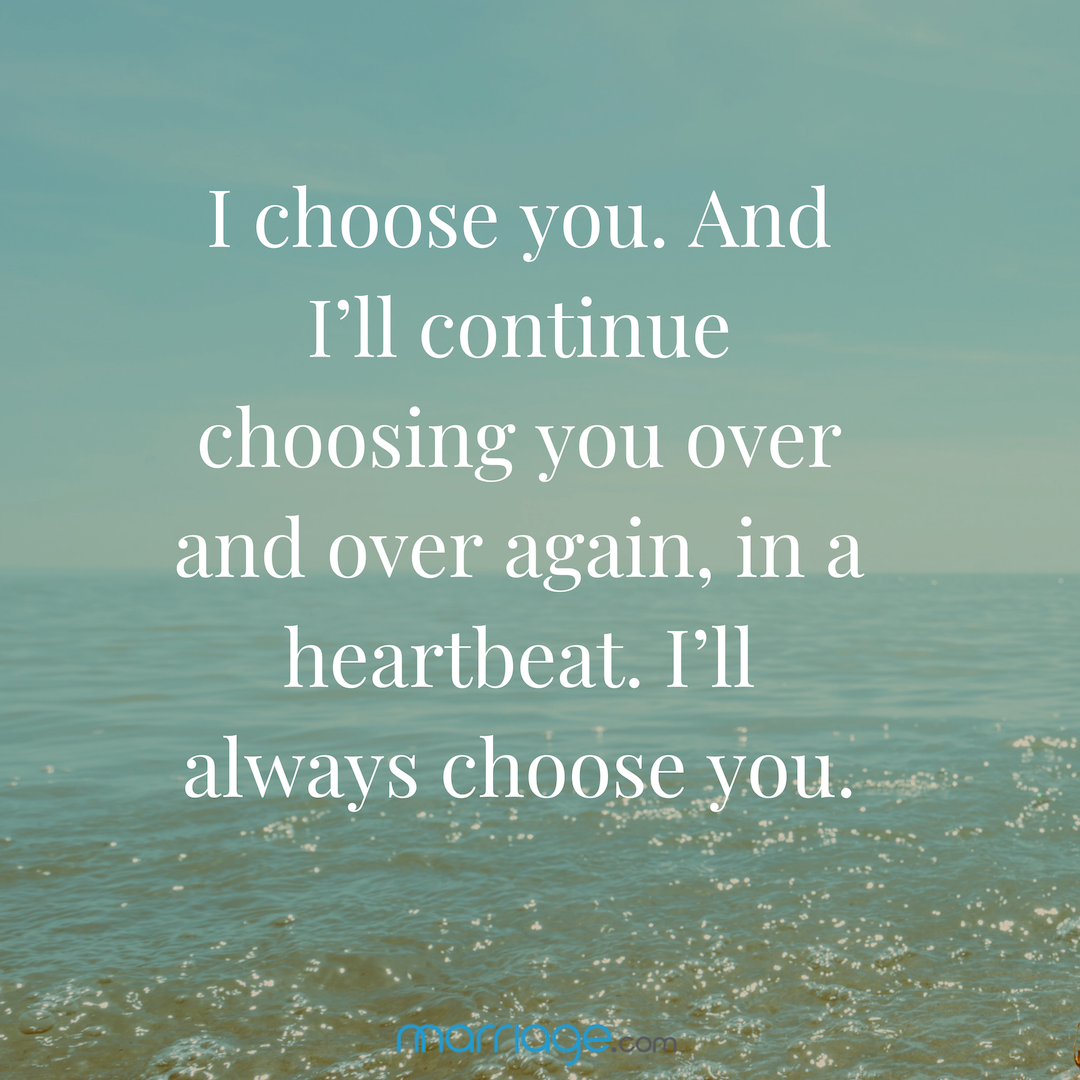 I choose you. And I'll continue choosing you over and over again, in a heartbeat. I'll always choose you.