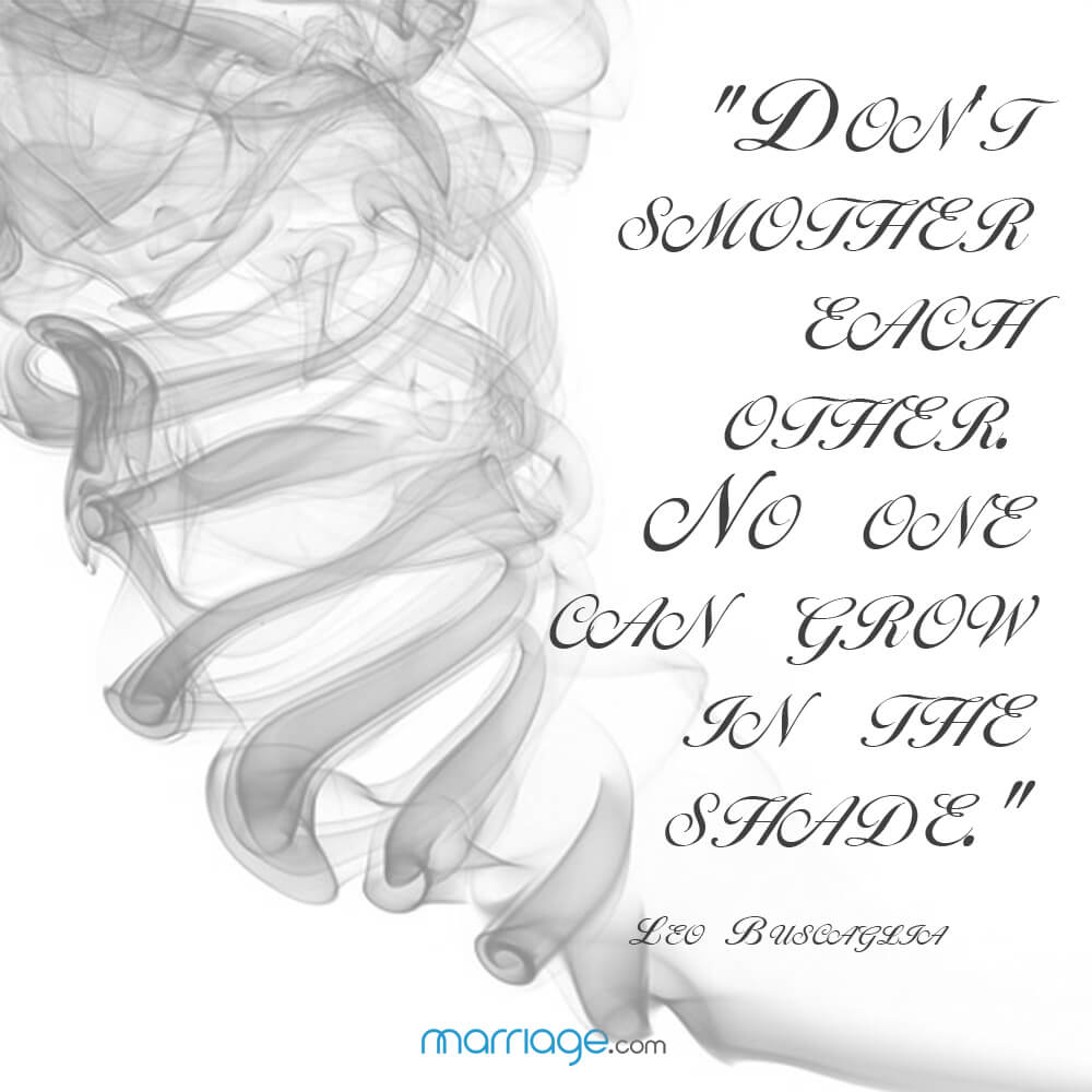 """Don't smother each other. No one can grow in the shade."" - Leo Buscaglia"