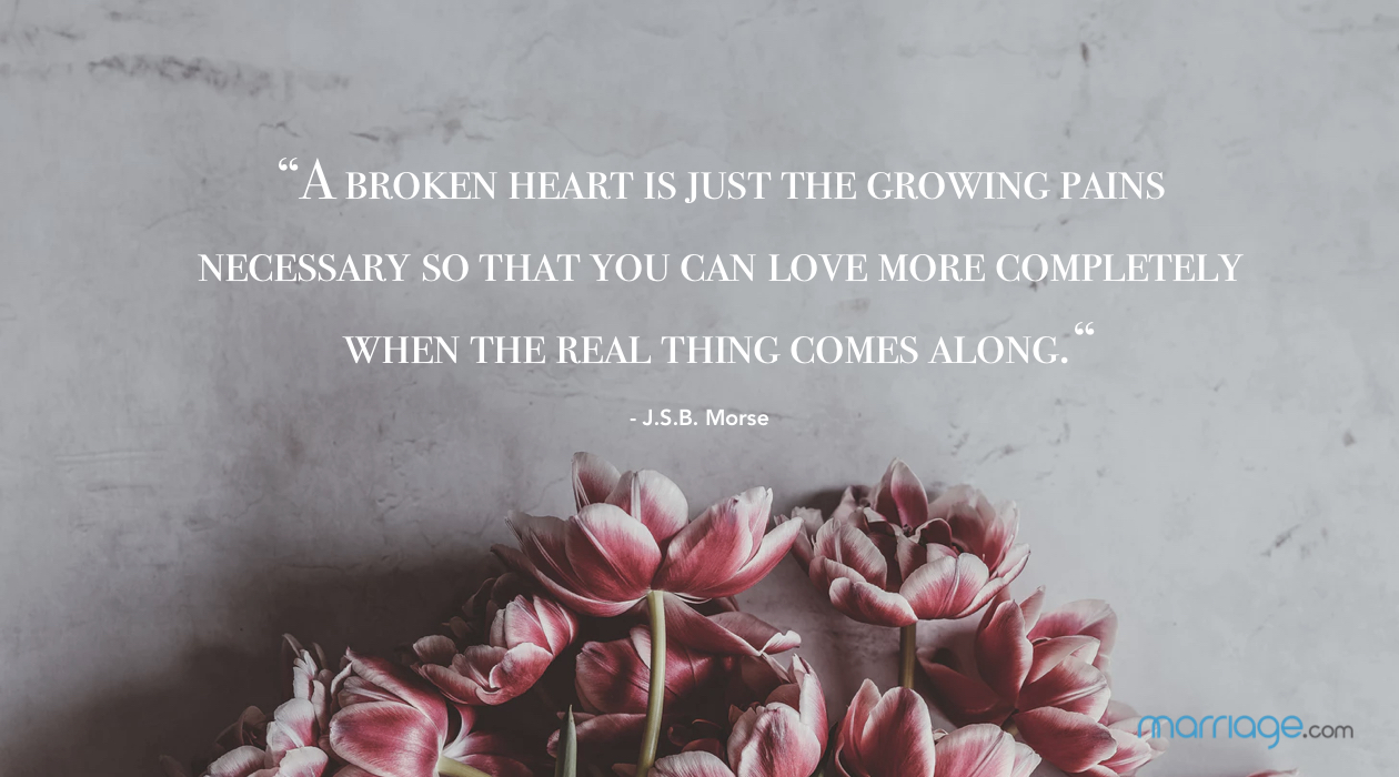 """A broken heart is just the growing pains necessary so that you can love more completely when the real thing comes along."" - J.S.B. Morse"