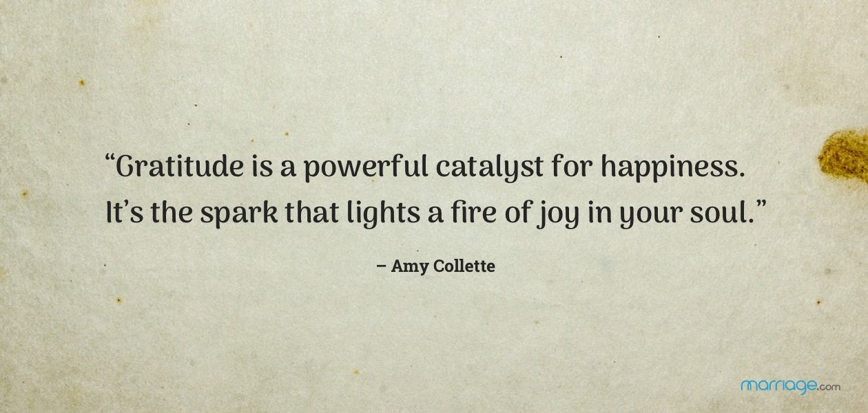 """Gratitude is a powerful catalyst for happiness. It's the spark that lights a fire of joy in your soul."" – Amy Collette"