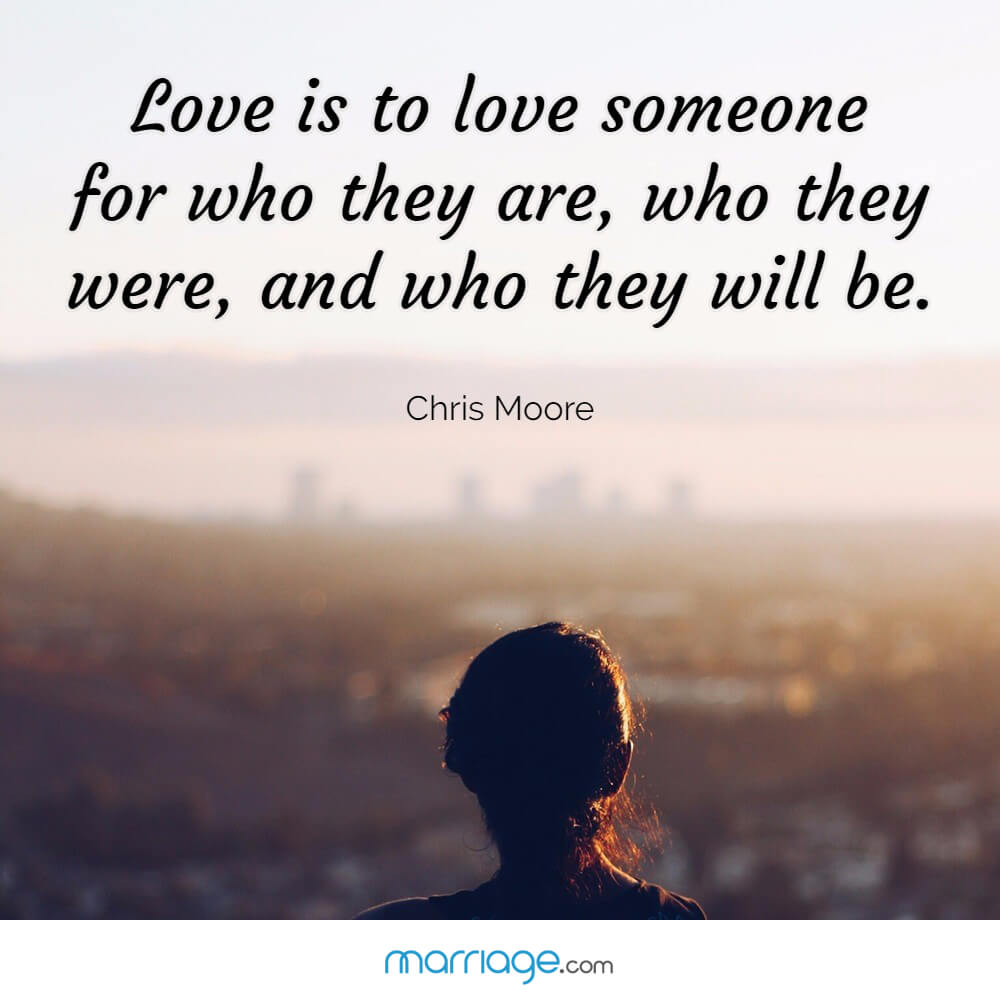 Love is to love someone for who they are, who they were, and who they will be. - Chris Moore