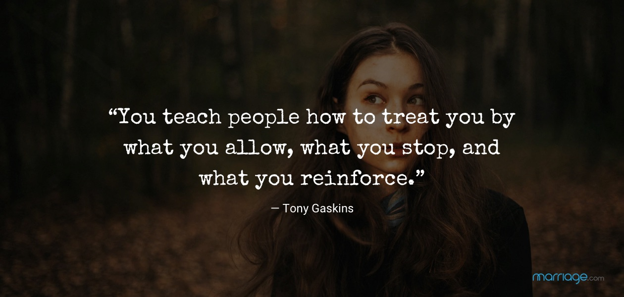 """""""You teach people how to treat you by what you allow, what you stop, and what you reinforce."""" — Tony Gaskins"""