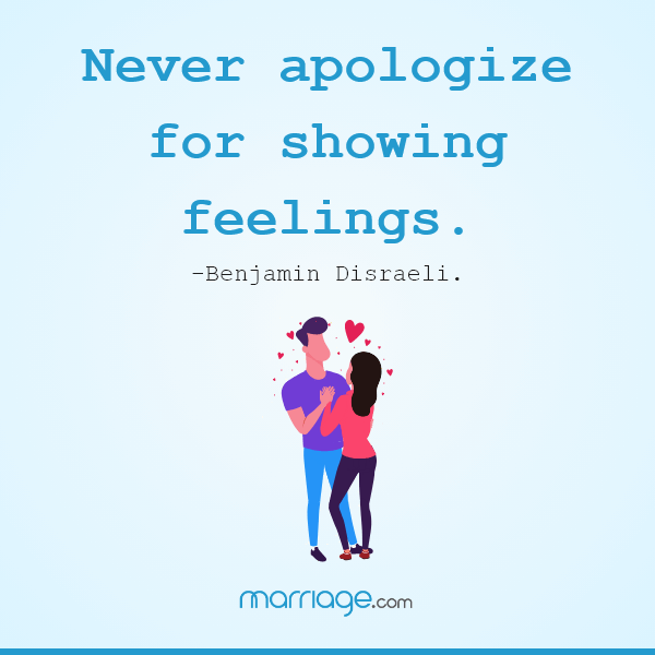 Never apologize for showing feelings. — Benjamin Disraeli.