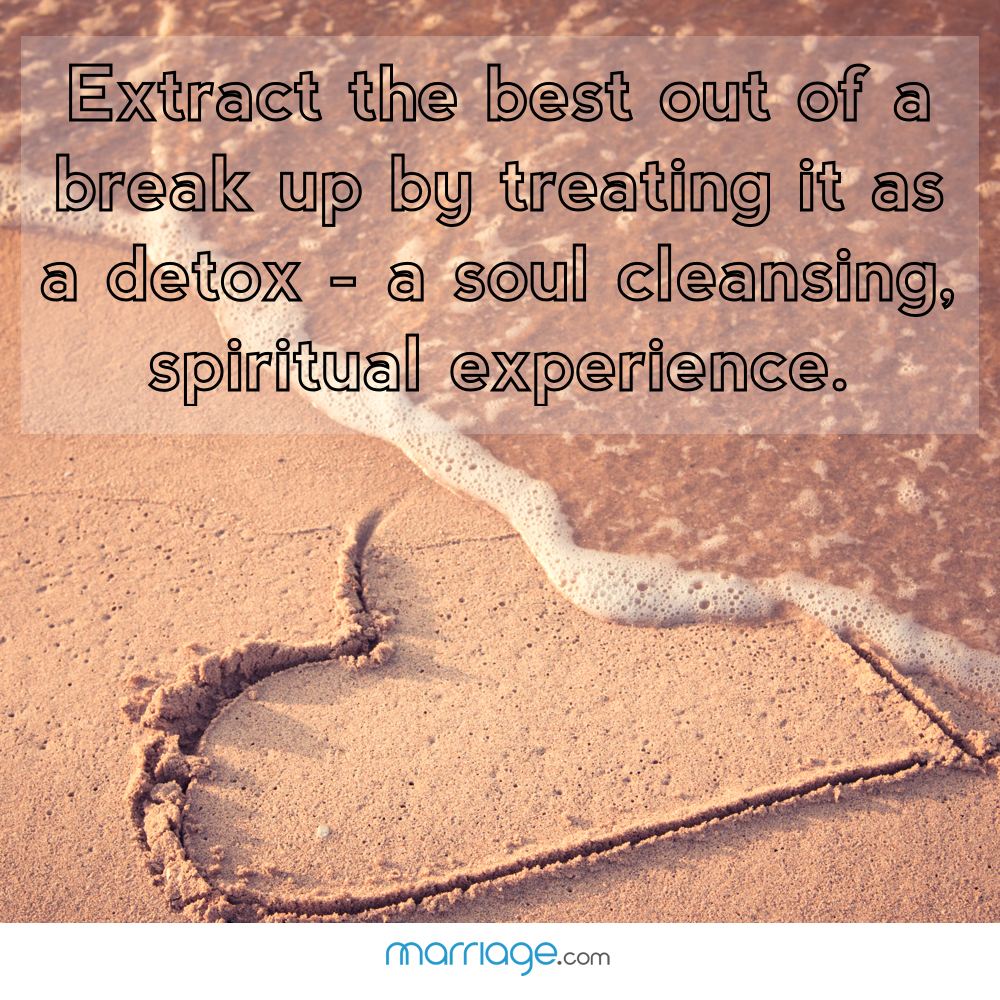 Extract the best out of a break up by treating it as a detox - a soul cleansing, spiritual experience.
