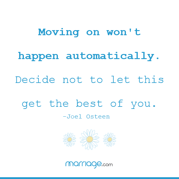Moving on won\'t happen automatically. Decide not to let this get the best of you. – Joel Osteen