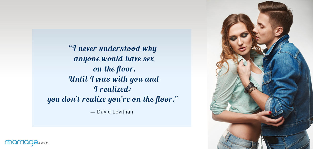 """I never understood why anyone would have sex on the floor. Until I was with you and I realized: you don't realize you're on the floor."" ― David Levithan"