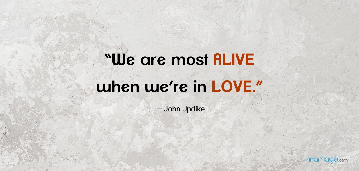 """We are most alive when we\'re in love.\"" — John Updike"