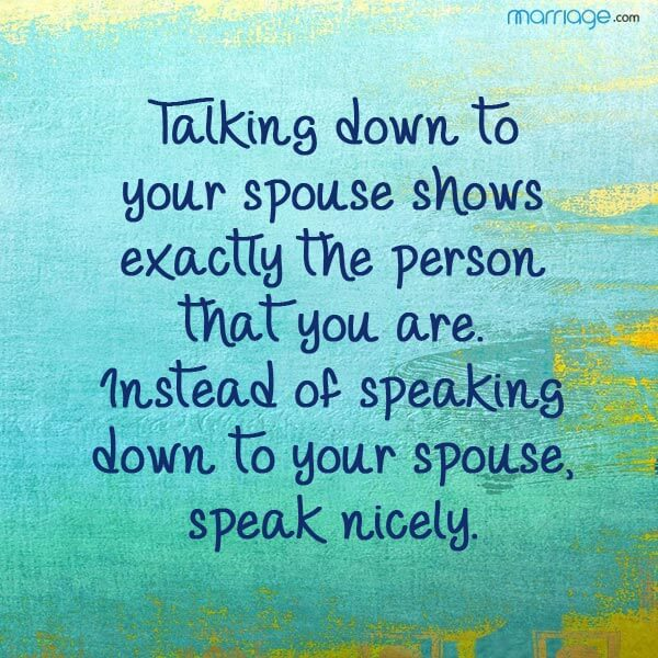 Talking down to your spouse shows exactly the person that you are. Instead of speaking down to your spouse, speak nicely.
