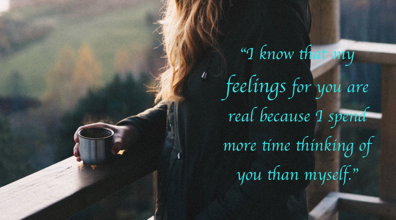 I know that my feelings for you are real because I spend more time thinking of you than myself.