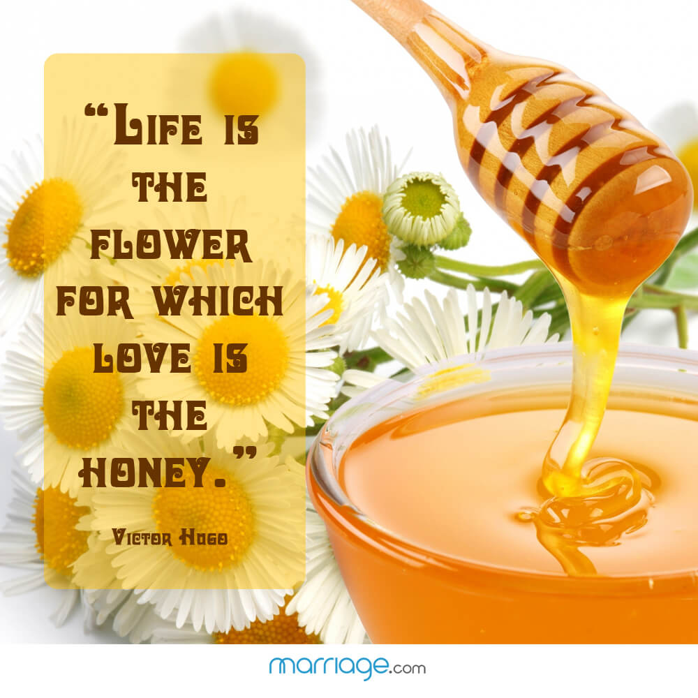 """Life is the flower for which love is the honey.\"" - Victor Hugo"